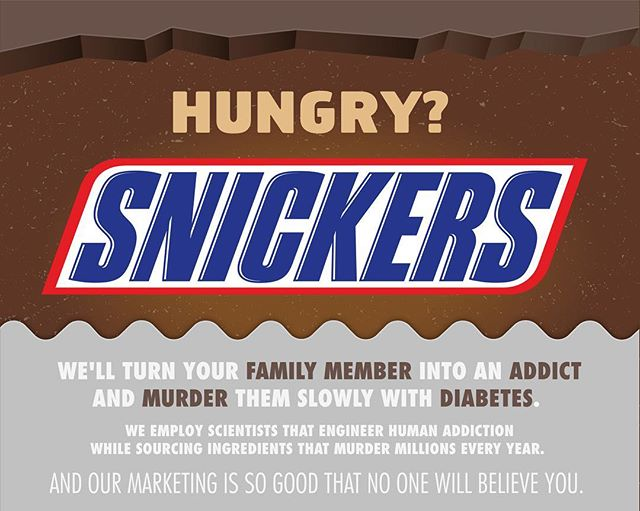 How do the employees at #snickers sleep at night?  Well, they've made a lot of blood money.  Companies like snickers hire scientists that specialize in human addiction, crafting for perfect balance of fats and sugars to create addiction in humans.  It's not a secret.  You can look it up.  One small bar contains 27 grams of sugar, adding to the toll of death from diabetes worldwide.  It also contains hydrogenated soybean oil that is proven to cause cancer and increase the risk of diabetes, heart disease, decreased immune system, increased bad cholesterol and reproductive problems.  #fightback #bigsugar