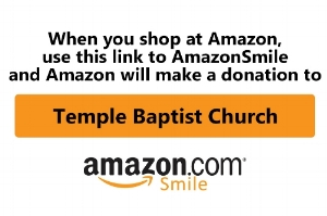 Here's how:  Click that orange banner you see above to take you to Amazon Smile.  Confirm in the upper left portion of the Amazon Smile page that you are supporting Temple Baptist Church.  Bookmark the webpage and use it whenever you shop at Amazon.