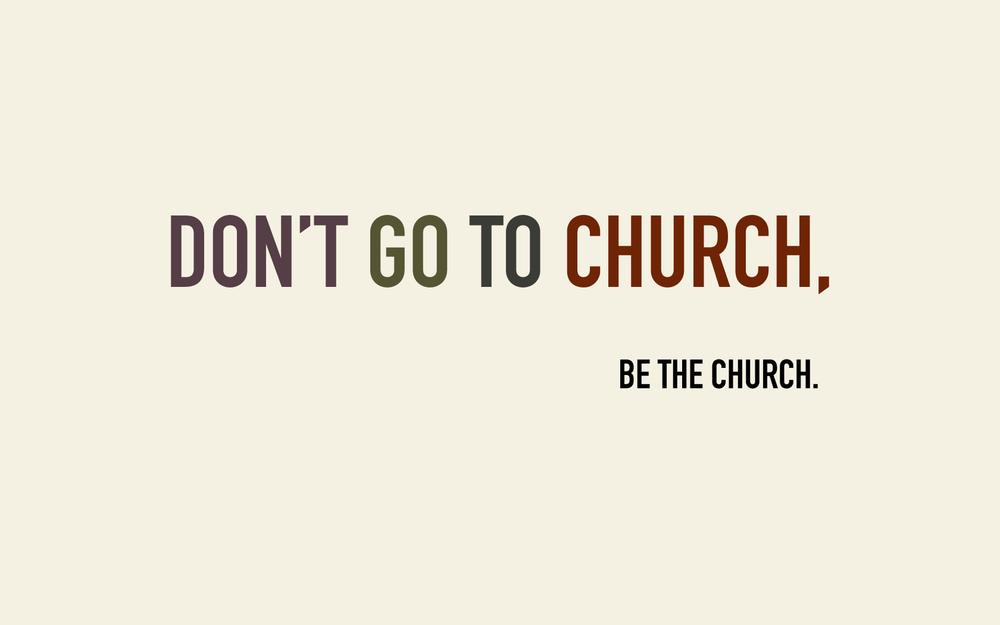 Dont Go to Church.  Be the Church..jpg