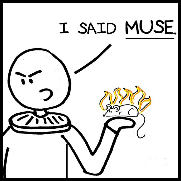 O + Muse = Mouse! Get it?  Ha ha h-- wait, come back!