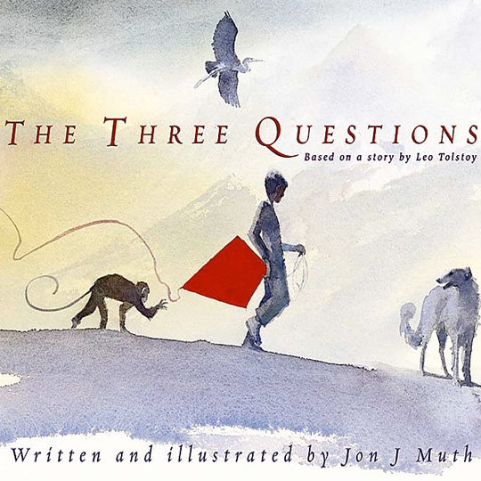 Three Questions ( based on a Leo Tolstoy Story ) John J. Muth