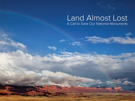 Land Almost Lost: A Call to Save Our National Monuments.