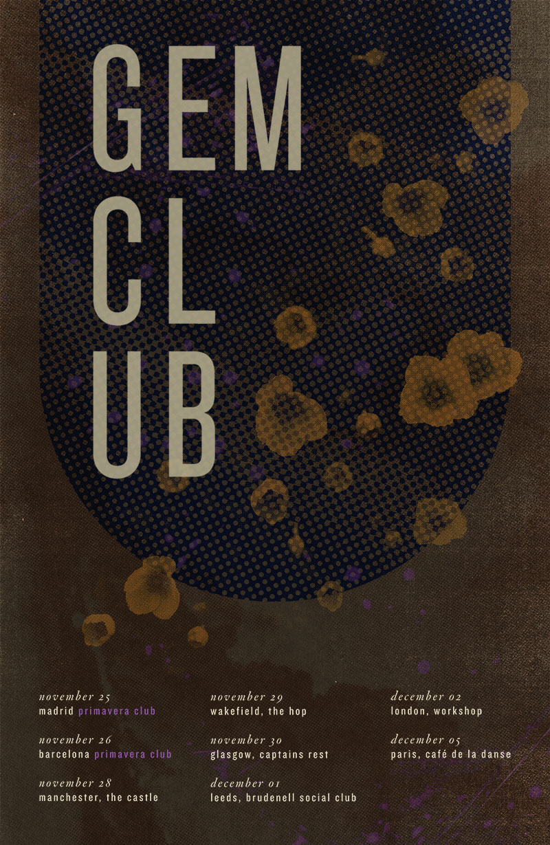 Gem Club 2011 tour dates   =================== November 25 - Madrid, SP @ Primavera Club / Joy Eslava   November 26 - Barcelona, SP @ Primavera Club / Casino l'Aliança   November 28 - Manchester, UK @ The Castle   November 29 - Wakefield, UK@ The Hop   November 30 - Glasgow, UK @ Captain's Rest   December 01 - Leeds, UK @ Brudenell Social Club   December 02 - London, UK @ Workshop December 04 - London, UK @ Bowery   December 05 - Paris, FR @ Cafe de la Danse