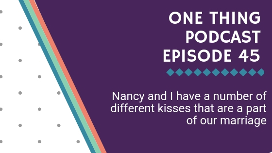 One Thing Podcast Episode 45_ Nancy and I have a number of different kisses that are a part of our marriage BANNER.jpg