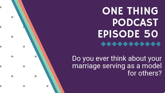 One Thing Podcast Episode 50_ Do you ever think about your marriage serving as a model for others_ BANNER.jpg