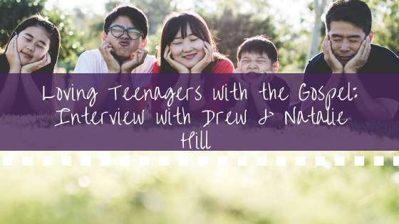 Loving Teenagers with the Gospel_ Interview with Drew & Natalie Hill BANNER.png