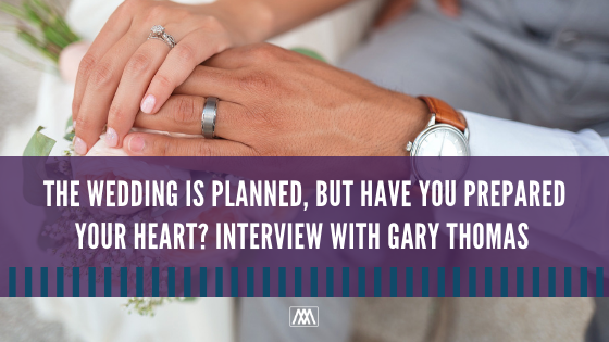 The Wedding Is Planned, But Have You Prepared Your Heart_ Interview with Gary Thomas BANNER.png