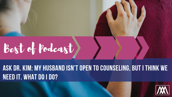 Best of Podcast Ask Dr. Kim_ My husband isn't open to counseling, but I think we need it. What do I do_ BANNER.png