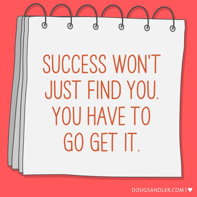 Success won't just find you. Go get it.