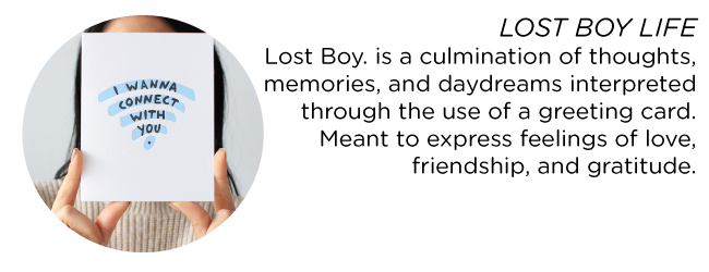 LOST BOY LIFE Lost Boy. is a culmination of thoughts, memories, and daydreams interpreted through the use of a greeting card. Meant to express feelings of love, friendship, and gratitude.