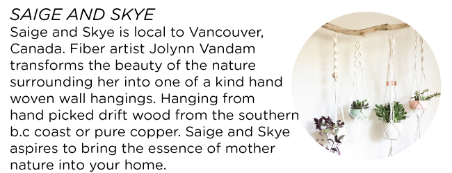 SAIGE AND SKYE Saige and skye is local to vancouver, canada. Fiber artist jolynn vandam transforms the beauty of the nature surrounding her into one of a kind hand woven wall hangings. Each unique piece is woven on a loom and is made with natural fibres including heavenly soft merino wool roving to add lush texture. Hanging from hand picked drift wood from the southern b.c coast or pure copper. Saige and skye aspires to bring the essence of mother nature into your home.