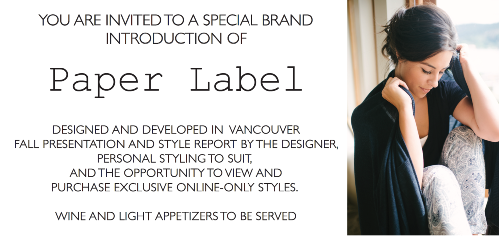 You are invited to a special brand introduction of Paper Label. Designed and Developed in Vancouver.  Fall Presentation and style report by the designer, personal styling to suit, and the opportunity to view and purchase exclusive online-only styles. Wine and Light appetizers will be served.