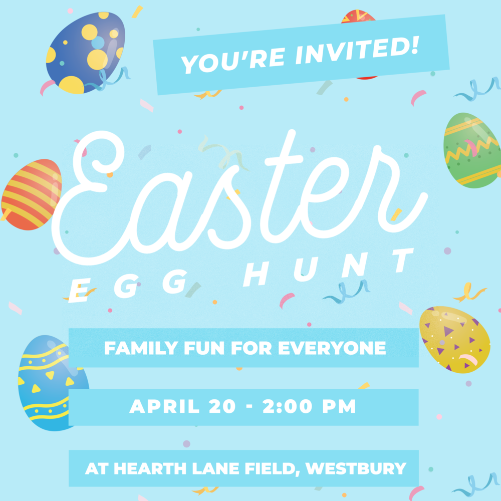 Easter Egg Hunt   Hearth Lane Field Park in Westbury  Saturday, April 20 at 2:00 pm   COST: FREE    ALL AGES WELCOME