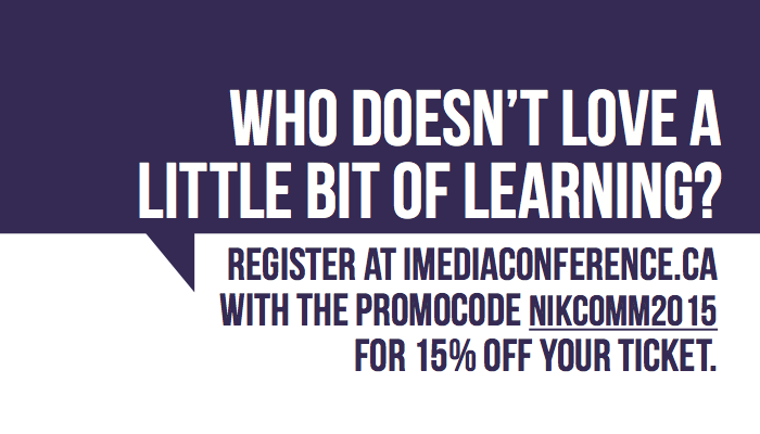 "Register at  imediaconference.ca  with promo code ""nikcomm2015"" for 15% off your ticket."