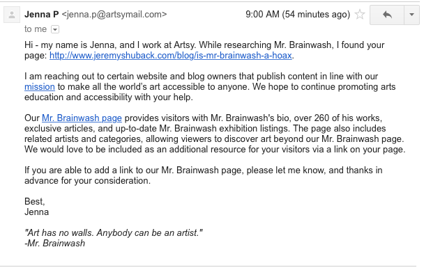 Hilarious addendum - email I was sent in 2017, six years later. Apparently, this article is on page 3 of google's Mr. Brainwash Hoax search. I have no idea why. Link leads to their site. So this either is an incredibly well executed long term lie, or real. Who knows.