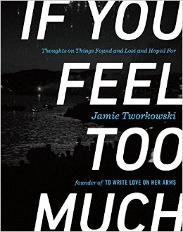 Jamie Tworkowski's book IF YOU FEEL TOO MUCH