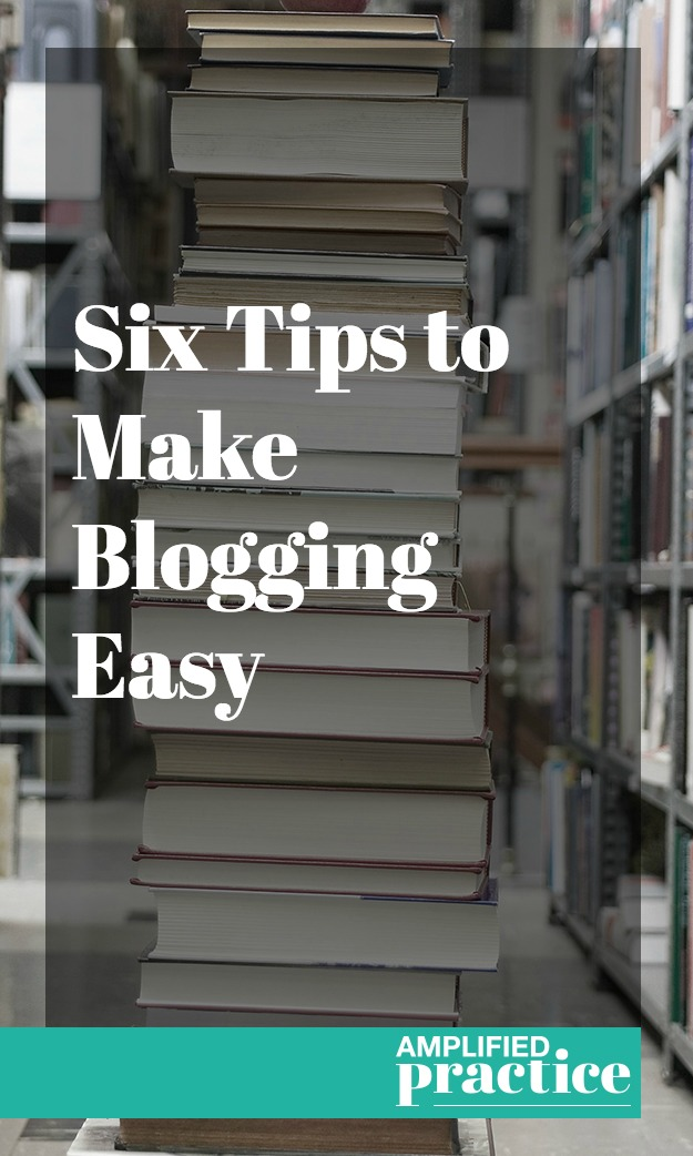 Six Tips to Make Blogging Easy | Amplified Practice Blogging for Therapists