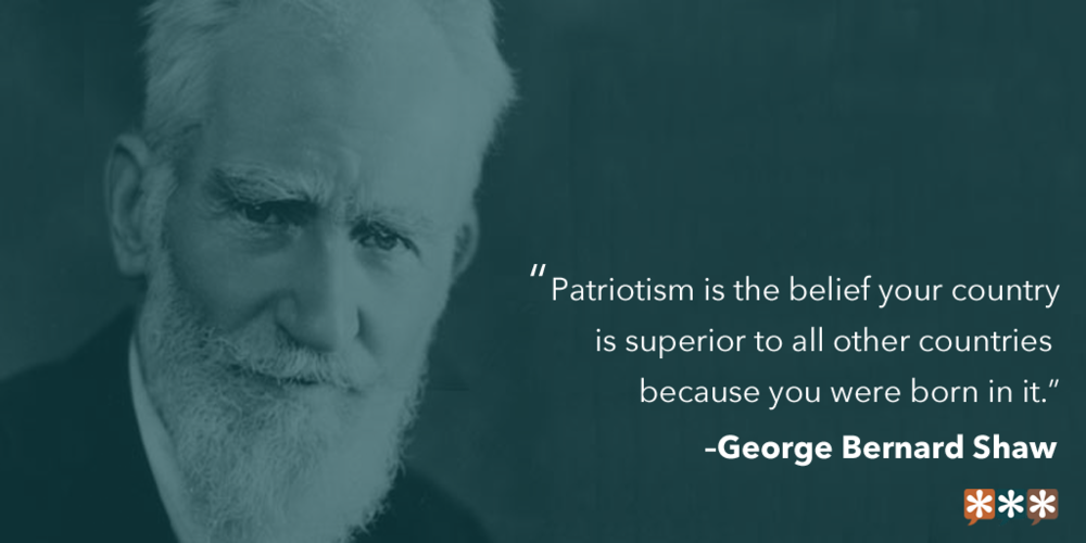 """Patriotism is the belief your country is superior to all other countries because you were born in it.""  – George Bernard Shaw"