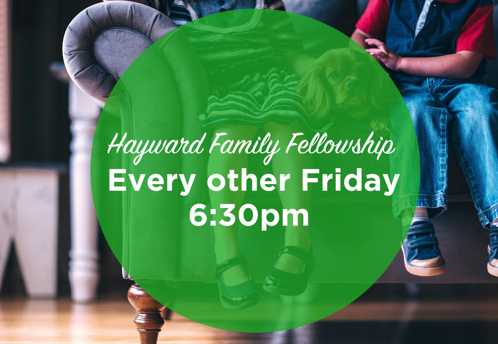 Hayward Family Fellowship   If you're looking to connect greater in community, join us on Select Friday Nights. Kids are welcome to come!    Select Fridays - Contact Joy Adams for details & address (209) 485-8487