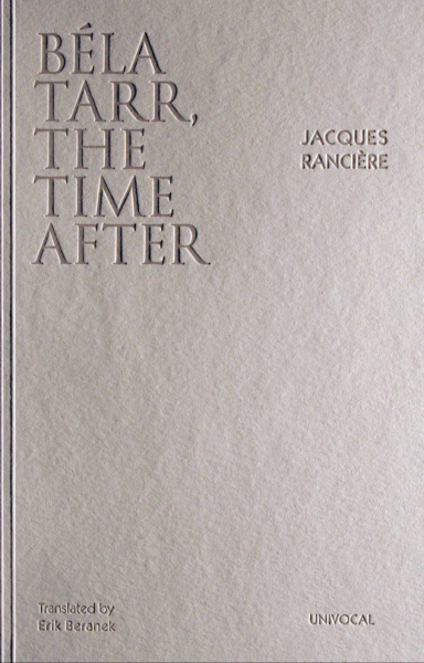 Béla Tarr, The Time After  by  Jacques Rancière  translated by  Erik Beranek   Reviewed by  Rose McLaren