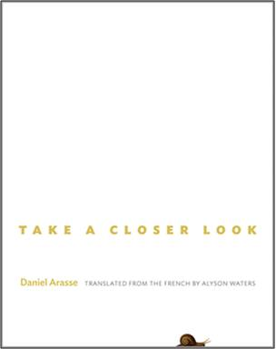 Take a Closer Look by Daniel Arasse trans. Alyson Waters (Princeton University Press, Sep 2013) Reviewed by Jeffrey Stuker