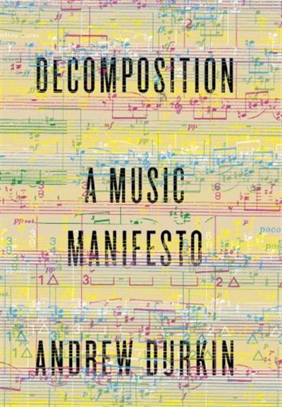 Decomposition: A Music Manifesto by Andrew Durkin (Knopf, Nov. 2014) Reviewed by Madison Heying