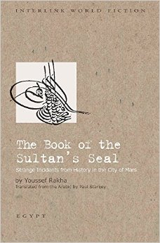 The Book of the Sultan's Seal: Strange Incidents from History in the City of Mars by Youssef Rakha Trans. Paul Starkey (Interlink Books, 2015)