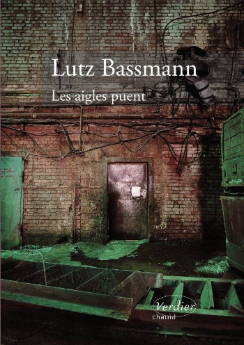 Les aigles puent [The Eagles Reek] by Lutz Bassmann Excerpts translated by J. T. Mahany (Éditions Verdier, coll. Chaoïd, 2010)