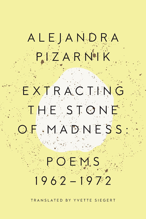 Extracting the Stone of Madness: Poems 1962-1972  by  Alejandra Pizarnik  trans.  Yvette Siegert  (New Directions, Sept. 2015)