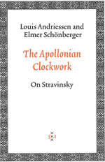 The Apollonian Clockwork:   On Stravinsky  by  Louis Andriessen  &  Elmer Schönberger  trans. Jeff Hamburg (Amsterdam University Press, Dec. 2006)