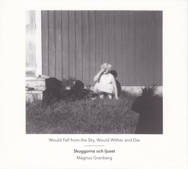 Would Fall from the Sky, Would Wither and Die  by  Skuggorna och ljuset   Magnus Granberg  (clarinet, composition) ,   Anna Lindal  (violin) ,   Leo Svensson Sander  (cello) , Erik Carlsson  (percussion) , Kristine Scholz  (prepared piano) (Another Timbre, March 2015)