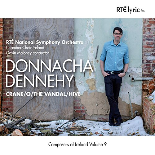 Crane ,  O ,  The Vandal ,  Hive   by  Donnacha Dennehy   Chamber Choir Ireland   RTÉ National Symphony Orchestra Gavin Maloney  (conductor) (RTÉ lyric fm, November 2014)  Reviewed by  Christina Volpini