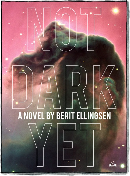 Not Dark Yet  by  Berit Ellingsen  (Two Dollar Radio, Nov. 2015)  Reviewed by  Bruno George