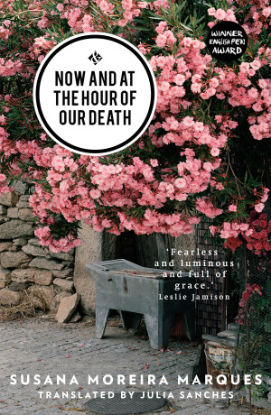 Now and at the Hour of Our Death  by  Susana Moreira Marques  tr.  Julia Sanches  (And Other Stories, Oct. 2015)   Reviewed by Will Rees