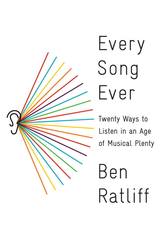 Every Song Ever: Twenty Ways to Listen in an Age of Musical Plenty  by  Ben Ratliff  (Farrar, Straus and Giroux, Feb. 2016)  Reviewed by  Kevin Laskey