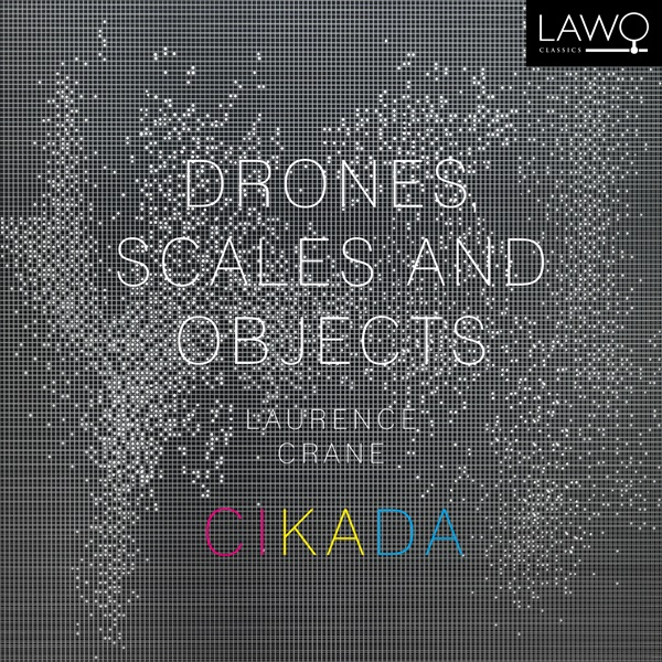 Drones, Scales and Objects by Laurence Crane Cikada (Lawo Classics, Sep. 2015) Reviewed by Damjan Rakonjac