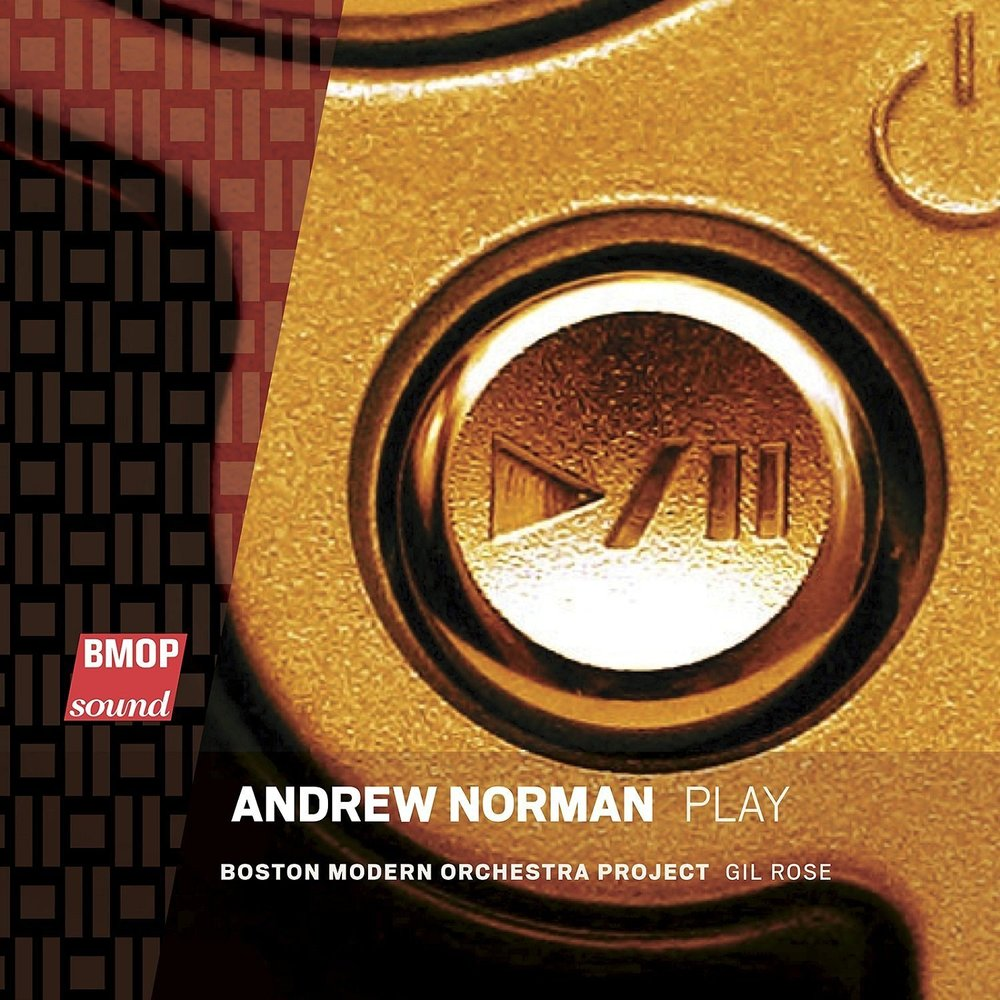 Play by Andrew Norman Boston Modern Orchestra Project Gil Rose (cond.) (BMOP Sound, Jan. 2015)