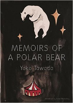 Memoirs of a Polar Bear by Yoko Tawada tr. Susan Bernofsky (New Directions, Nov. 2016) Review by Alexandra Primiani