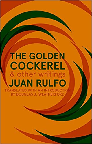 The Golden Cockerel and Other Writings  by  Juan Rulfo  tr.  Douglas J. Weatherford  (Deep Vellum, May 2017)  Reviewed by  Henry Zhang