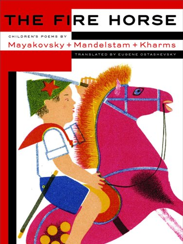 Fire Horse: Children's Poems by Mayakovsky + Mandelstam + Kharms  tr.  Eugene Ostashevsky  (NYRB, March 2017)
