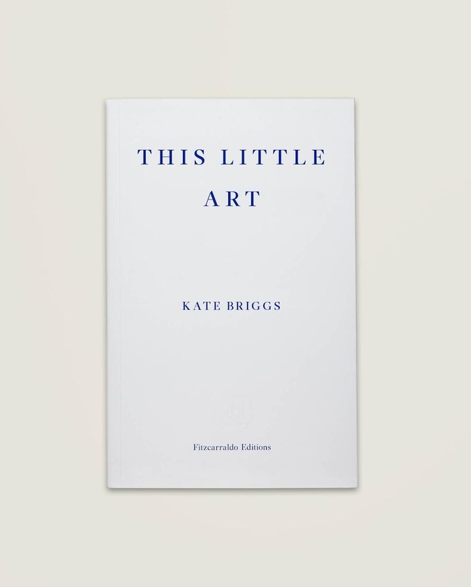 This Little Art by Kate Briggs (Fitzcarraldo, Sept. 2017)