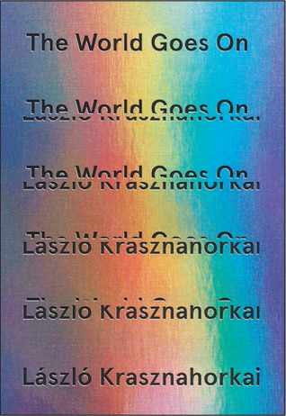 The World Goes On  by  László Krasznahorkai  tr.  John Bakti, Ottilie Mulzet, & George Szirtes  (New Directions, Nov. 2017; Tuskar Rock, Dec. 2017)   Reviewed by Irina Denischenko