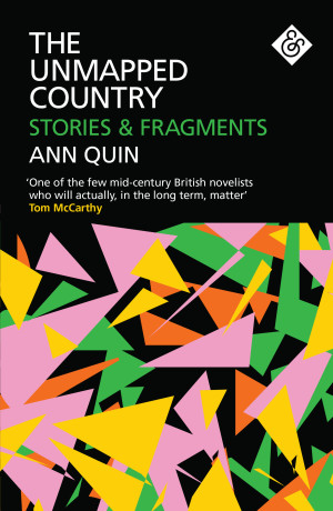 The Unmapped Country: Stories & Fragments  by  Ann Quin  ed.  Jennifer Hodgson  (And Other Stories, Jan. 2018)   Reviewed by Jennifer Croft
