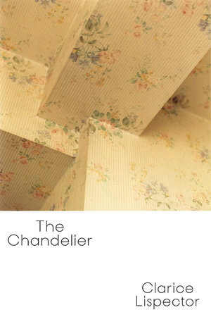 The Chandelier By Clarice Lispector Tr Benjamin Moser And Magdalena Edwards New Directions
