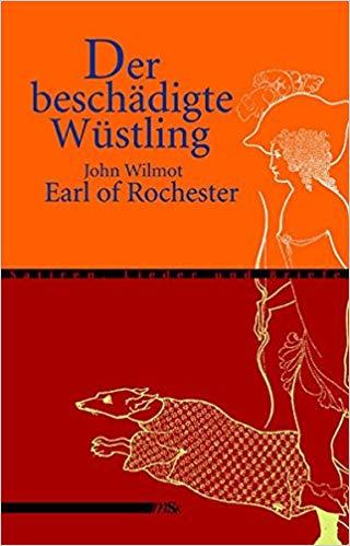 Der beschädigte Wüstling: Satiren, Lieder und Briefe    John Wilmot Earl of Rochester, trans. Christine Wunnicke  Männerschwarm Verlag (March 2005)