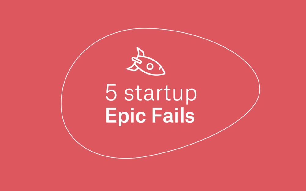 5 Startup Epic Fails -