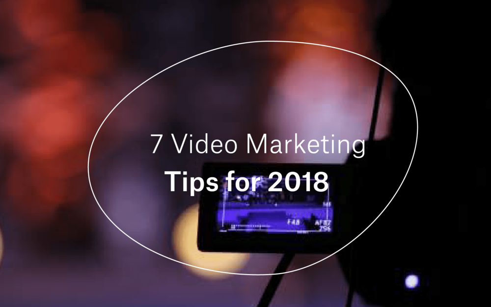 7 Video Marketing Tips for 2018 -