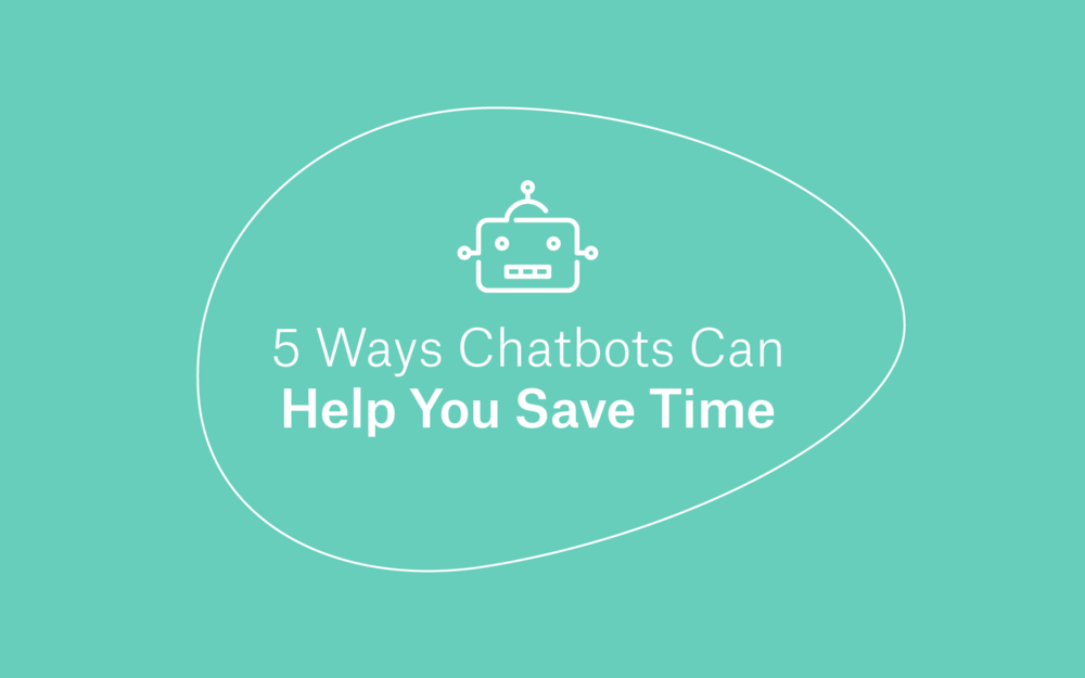 5 Ways Chatbots Can Help You Save Time -