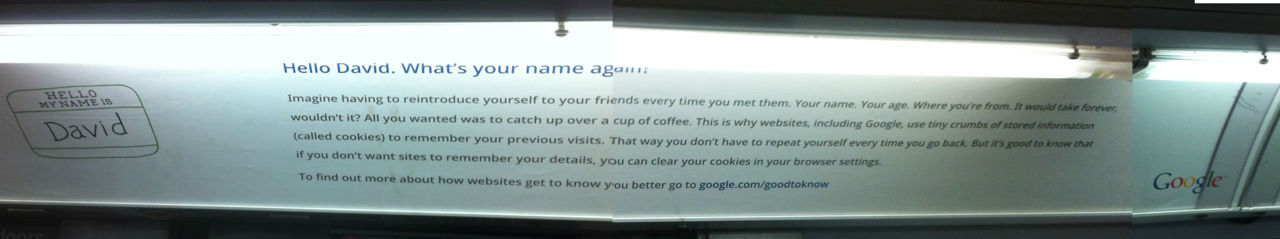 I saw this ad on the subway this morning. Now Google is targeting me offline!  Hello David. What's your name again? Imagine having to reintroduce yourself to your friends every time you met them. Your name. Your age. Where you're from. It would take forever, wouldn't it? All you wanted was to catch up over a cup of coffee. This is why websites, including Google, use tiny crumbs of stored information (called cookies) to remember your previous visits. That way you don't have to repeat yourself every time you go back. But it's good to know that if you don't want sites to remember your details, you can clear your cookies in your browser settings. To find out more about how websites get to know you better go to google.com/goodtoknow As a side note, This is a great explanation as to why lots of websites use cookies. But it isn't why Google uses cookies. Google uses them to target ads at you.