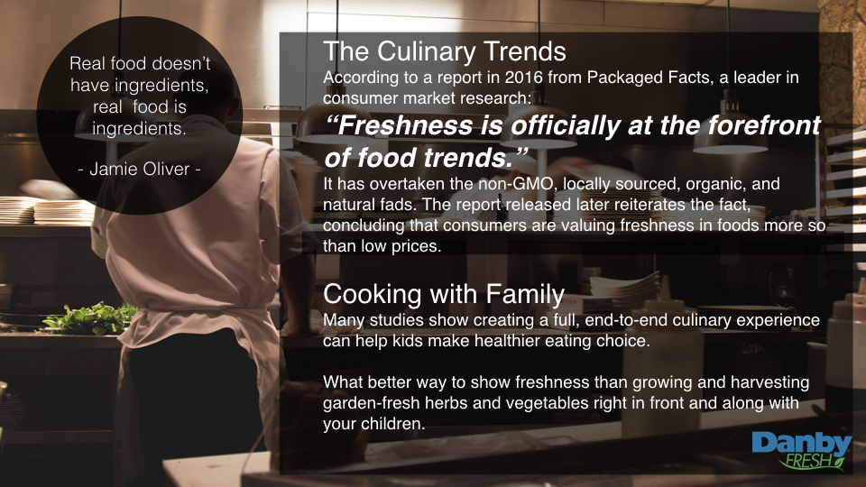 "The Culinary Trends  According to a report in 2016 from Packaged Facts, a leader in consumer market research:    ""Freshness is officially at the forefront of food trends.""    It has overtaken the non-GMO, locally sourced, organic, and natural fads. The report released later reiterates the fact, concluding that consumers are valuing freshness in foods more so than low prices.   Cooking with Family  Many studies show creating a full, end-to-end culinary experience can help kids make healthier eating choice.   What better way to show freshness than growing and harvesting garden-fresh herbs and vegetables right in front and along with your children."